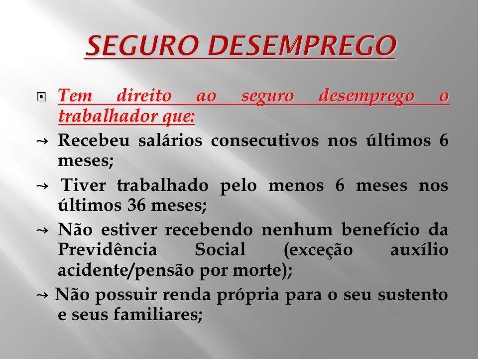 SEGURO DESEMPREGO Tem direito ao seguro desemprego o trabalhador que:
