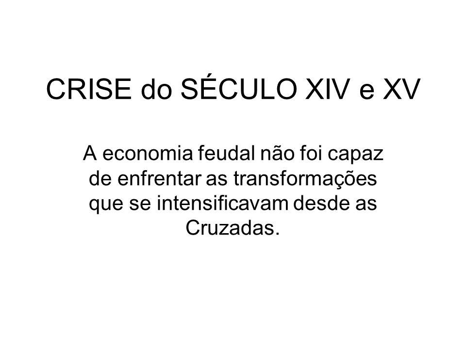CRISE do SÉCULO XIV e XV A economia feudal não foi capaz de enfrentar as transformações que se intensificavam desde as Cruzadas.