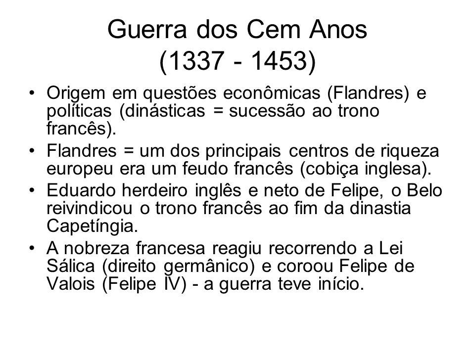 Guerra dos Cem Anos (1337 - 1453) Origem em questões econômicas (Flandres) e políticas (dinásticas = sucessão ao trono francês).