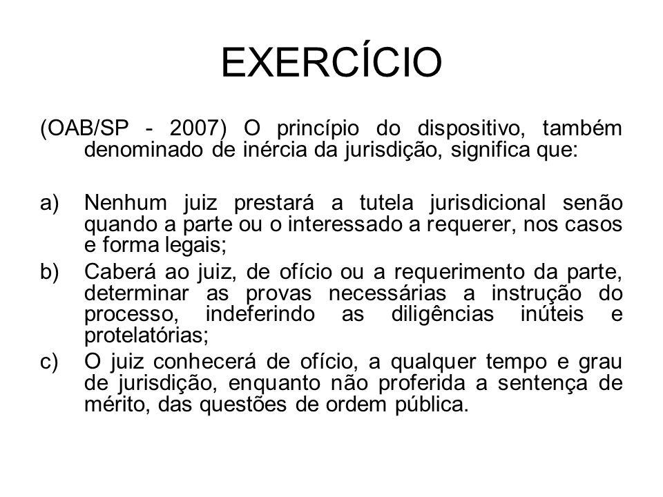 EXERCÍCIO (OAB/SP - 2007) O princípio do dispositivo, também denominado de inércia da jurisdição, significa que: