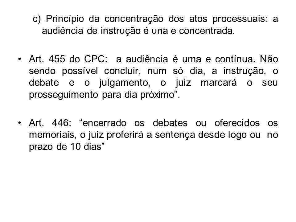c) Princípio da concentração dos atos processuais: a audiência de instrução é una e concentrada.