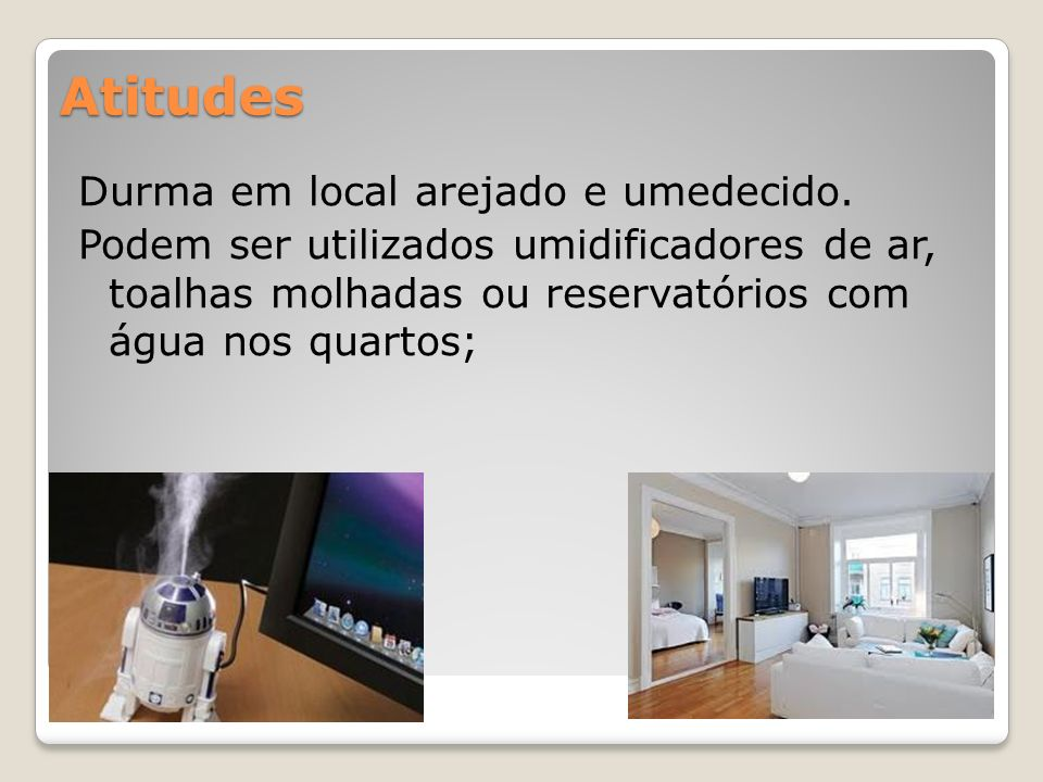 Atitudes Durma em local arejado e umedecido. Podem ser utilizados umidificadores de ar, toalhas molhadas ou reservatórios com água nos quartos;