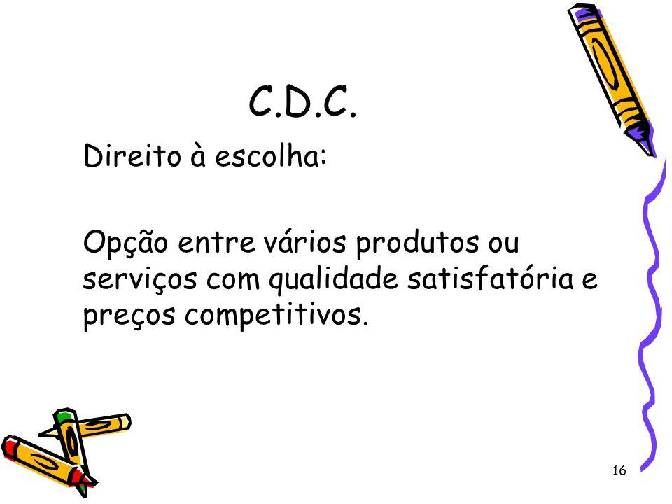 C.D.C.Direito à escolha: Opção entre vários produtos ou serviços com qualidade satisfatória e preços competitivos.