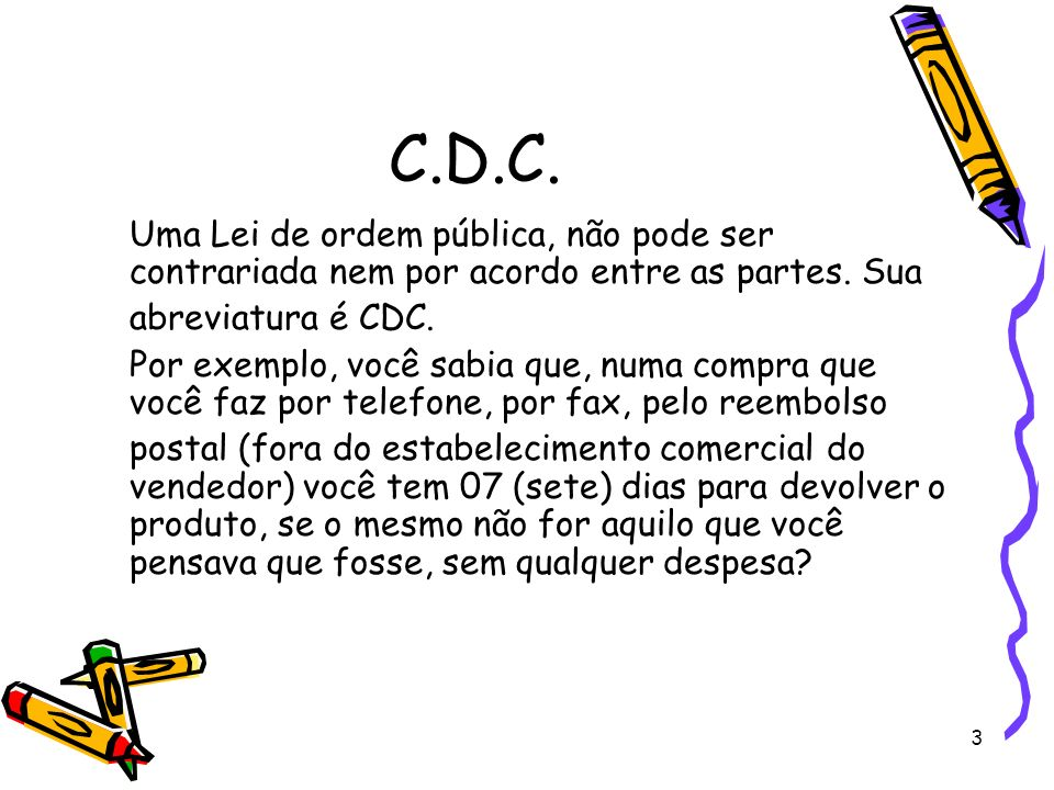 C.D.C. Uma Lei de ordem pública, não pode ser contrariada nem por acordo entre as partes. Sua. abreviatura é CDC.