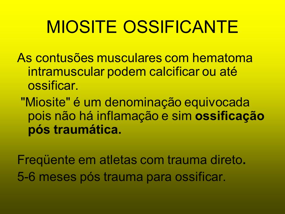 MIOSITE OSSIFICANTEAs contusões musculares com hematoma intramuscular podem calcificar ou até ossificar.