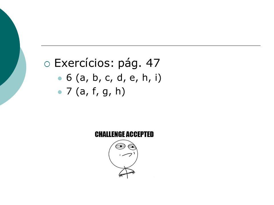 Exercícios: pág. 47 6 (a, b, c, d, e, h, i) 7 (a, f, g, h)