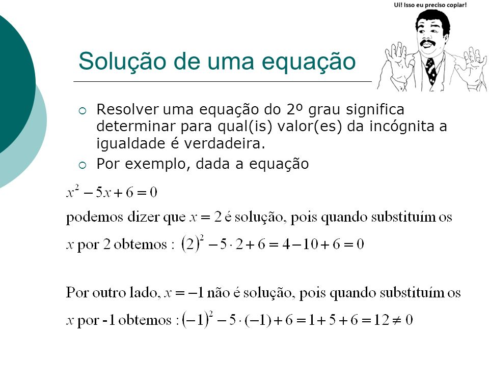 Solução de uma equaçãoResolver uma equação do 2º grau significa determinar para qual(is) valor(es) da incógnita a igualdade é verdadeira.