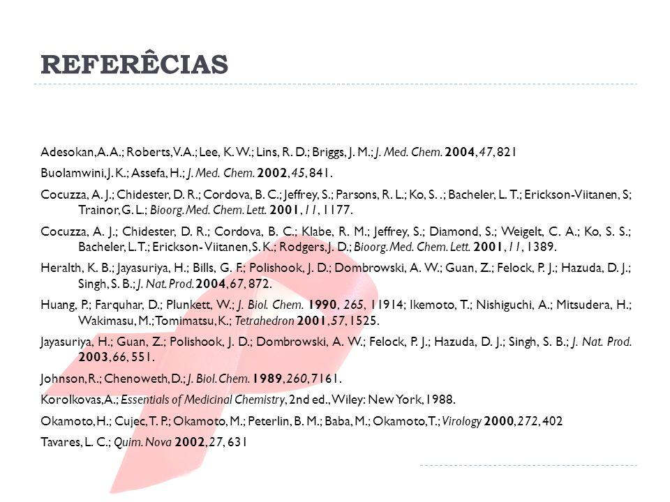 REFERÊCIAS Adesokan, A. A.; Roberts, V. A.; Lee, K. W.; Lins, R. D.; Briggs, J. M.; J. Med. Chem. 2004, 47, 821.