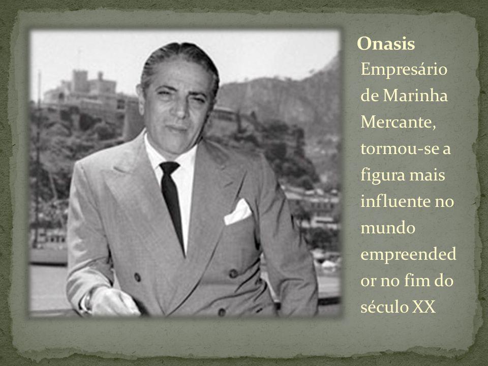 Onasis Empresário de Marinha Mercante, tormou-se a figura mais influente no mundo empreended or no fim do século XX.