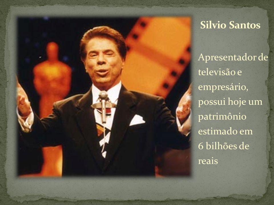 Silvio Santos Apresentador de televisão e empresário, possui hoje um patrimônio estimado em 6 bilhões de reais.