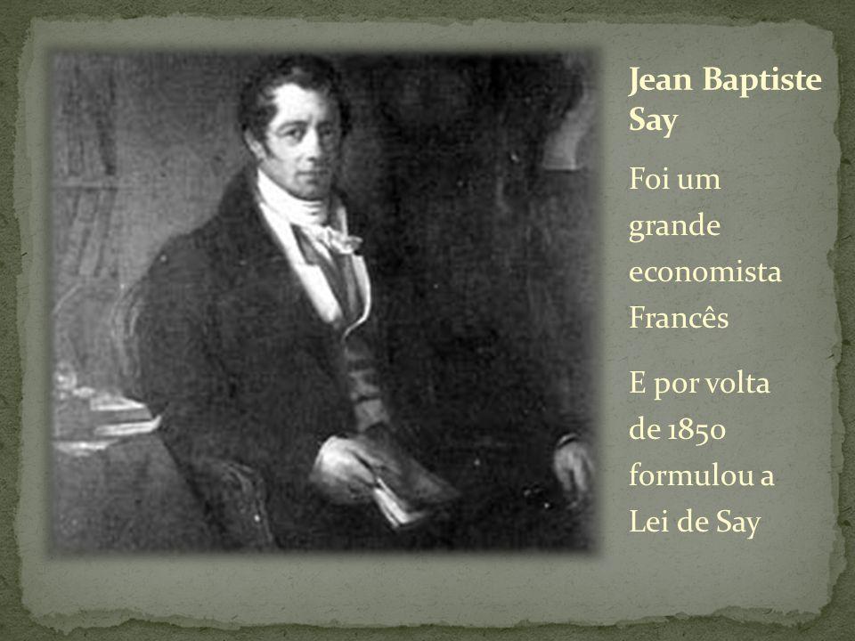 Jean Baptiste Say Foi um grande economista Francês