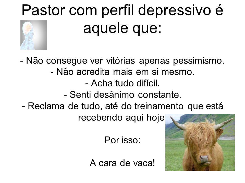 Pastor com perfil depressivo é aquele que: - Não consegue ver vitórias apenas pessimismo.