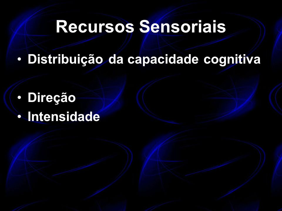 Recursos Sensoriais Distribuição da capacidade cognitiva Direção