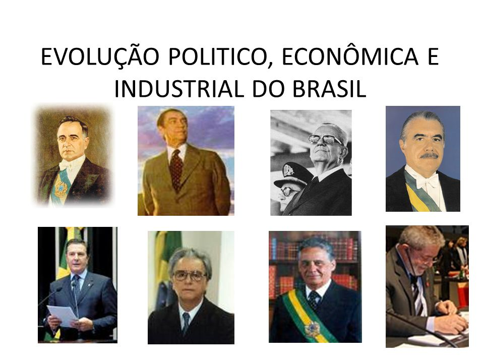 EVOLUÇÃO POLITICO, ECONÔMICA E INDUSTRIAL DO BRASIL