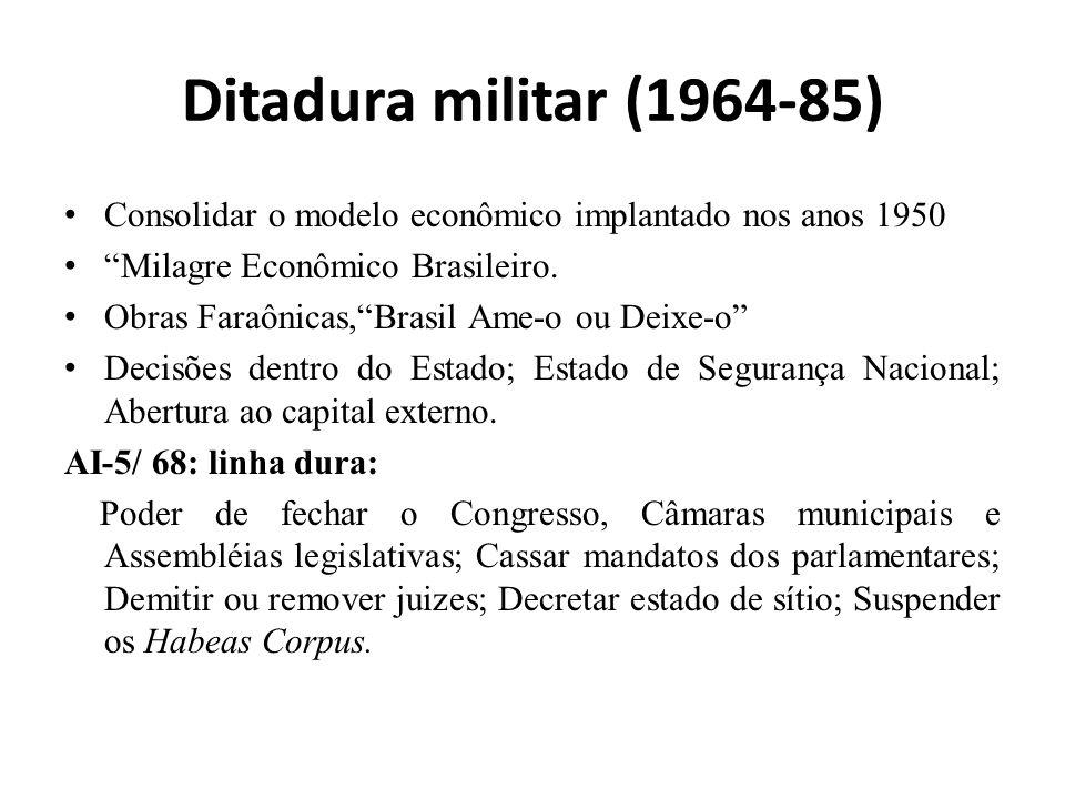 Ditadura militar (1964-85) Consolidar o modelo econômico implantado nos anos 1950. Milagre Econômico Brasileiro.