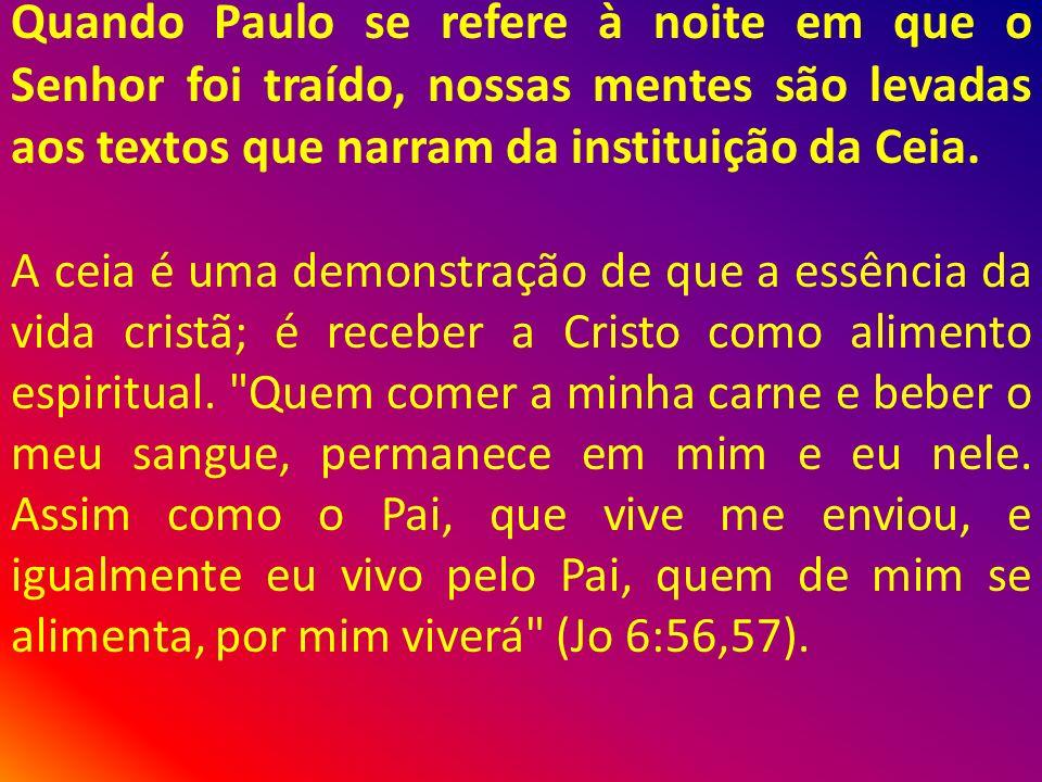 Quando Paulo se refere à noite em que o Senhor foi traído, nossas mentes são levadas aos textos que narram da instituição da Ceia.
