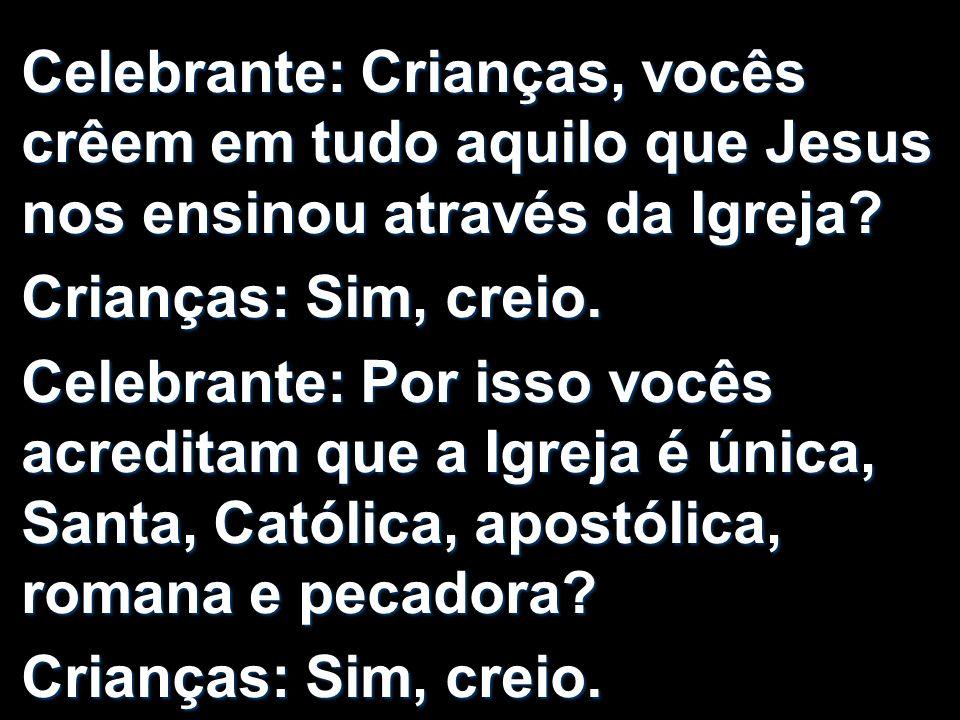 Celebrante: Crianças, vocês crêem em tudo aquilo que Jesus nos ensinou através da Igreja