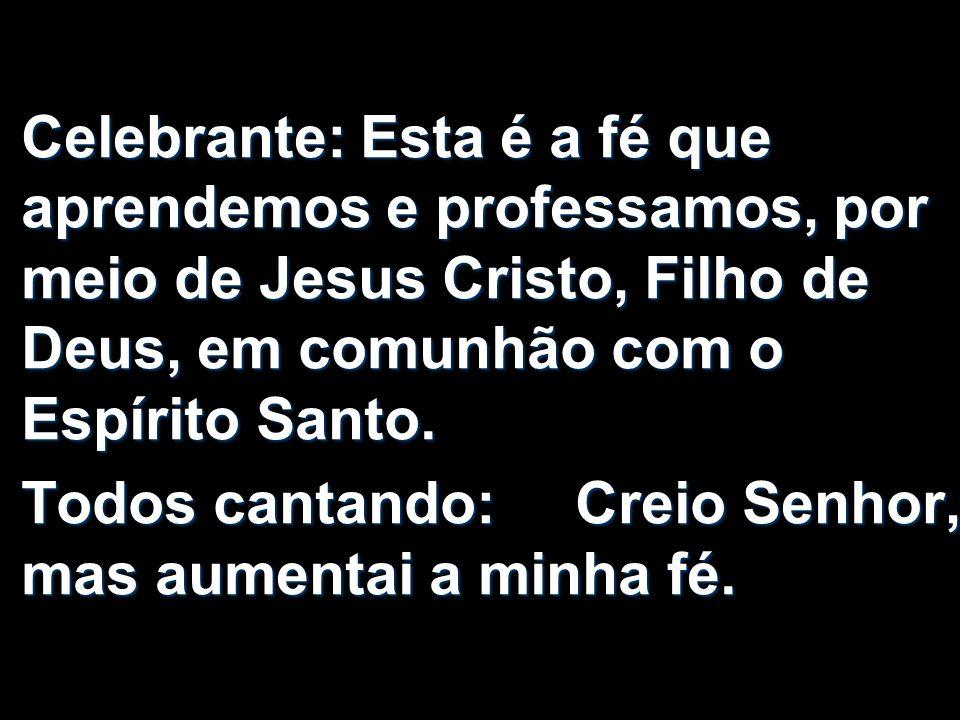 Celebrante: Esta é a fé que aprendemos e professamos, por meio de Jesus Cristo, Filho de Deus, em comunhão com o Espírito Santo.