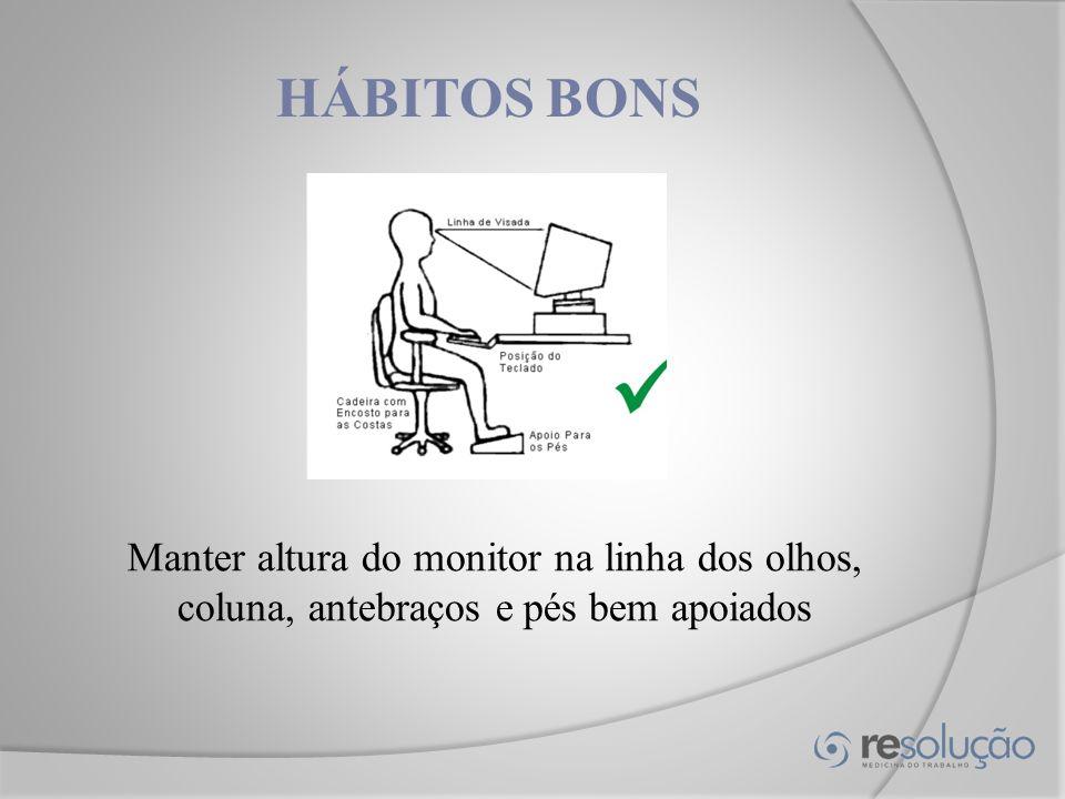 HÁBITOS BONS Manter altura do monitor na linha dos olhos, coluna, antebraços e pés bem apoiados