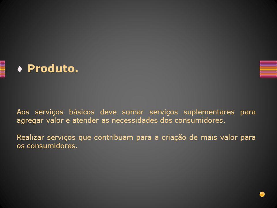 Produto.Aos serviços básicos deve somar serviços suplementares para agregar valor e atender as necessidades dos consumidores.