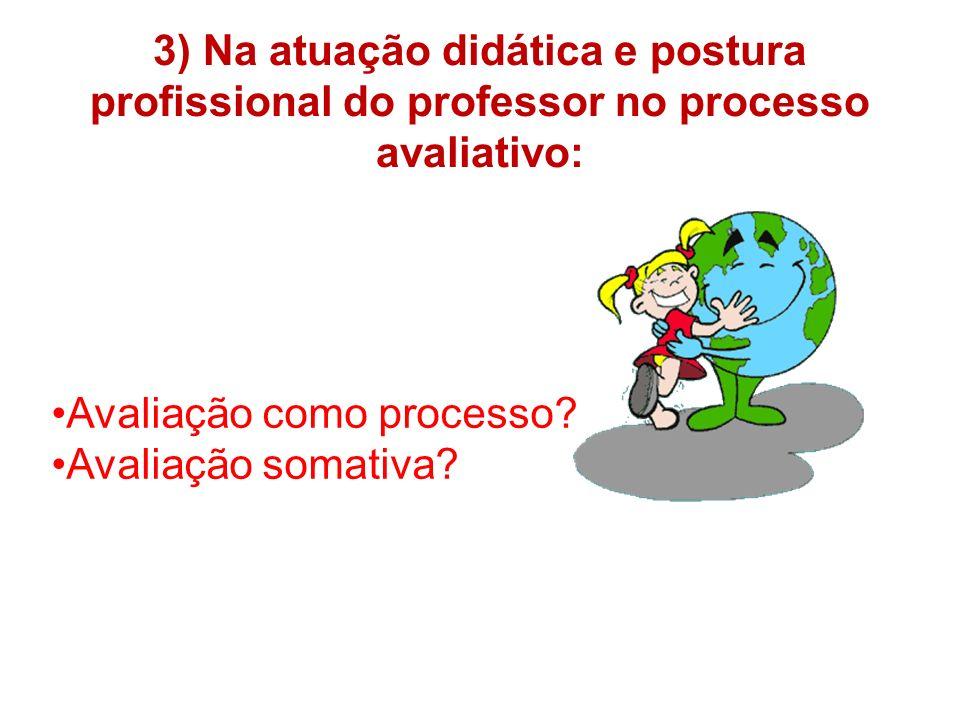 3) Na atuação didática e postura profissional do professor no processo avaliativo:
