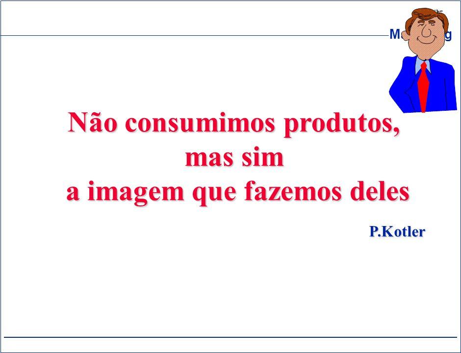 Não consumimos produtos, a imagem que fazemos deles