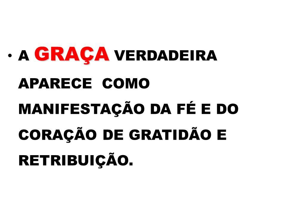 A GRAÇA VERDADEIRA APARECE COMO MANIFESTAÇÃO DA FÉ E DO CORAÇÃO DE GRATIDÃO E RETRIBUIÇÃO.