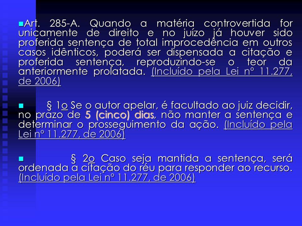 Art. 285-A. Quando a matéria controvertida for unicamente de direito e no juízo já houver sido proferida sentença de total improcedência em outros casos idênticos, poderá ser dispensada a citação e proferida sentença, reproduzindo-se o teor da anteriormente prolatada. (Incluído pela Lei nº 11.277, de 2006)