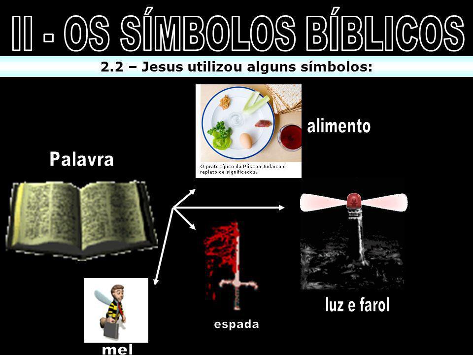 II - OS SÍMBOLOS BÍBLICOS 2.2 – Jesus utilizou alguns símbolos: