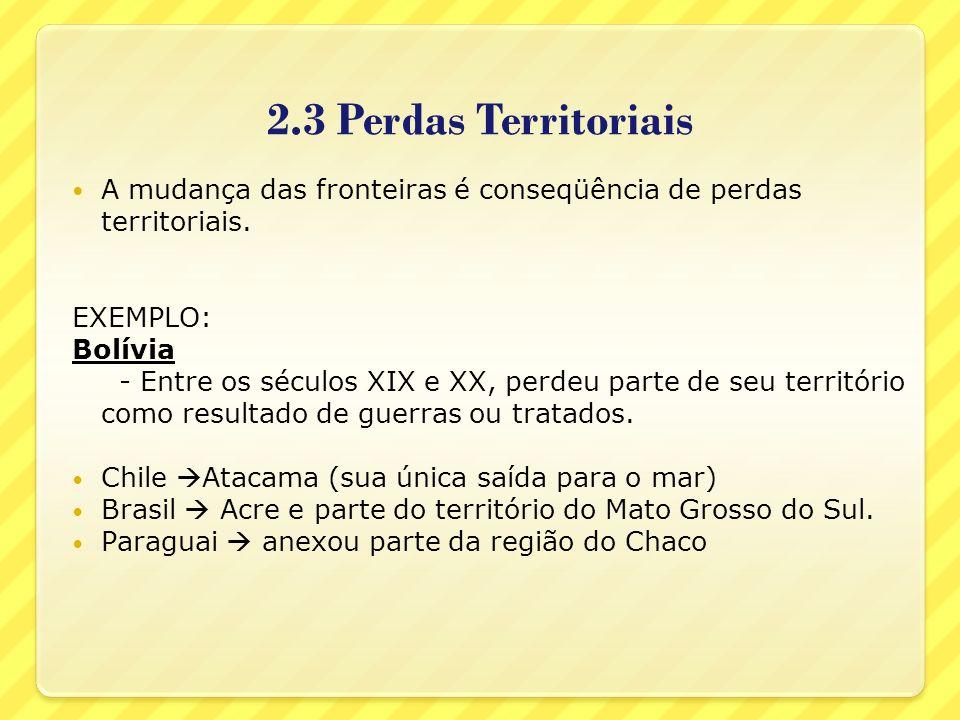 2.3 Perdas TerritoriaisA mudança das fronteiras é conseqüência de perdas territoriais. EXEMPLO: Bolívia.