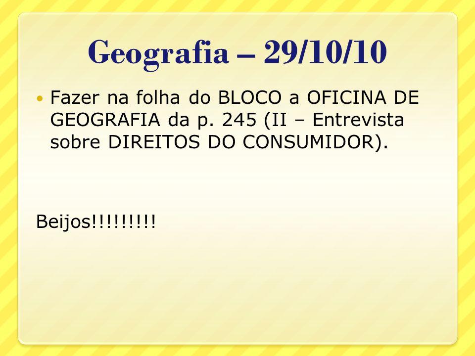Geografia – 29/10/10Fazer na folha do BLOCO a OFICINA DE GEOGRAFIA da p. 245 (II – Entrevista sobre DIREITOS DO CONSUMIDOR).
