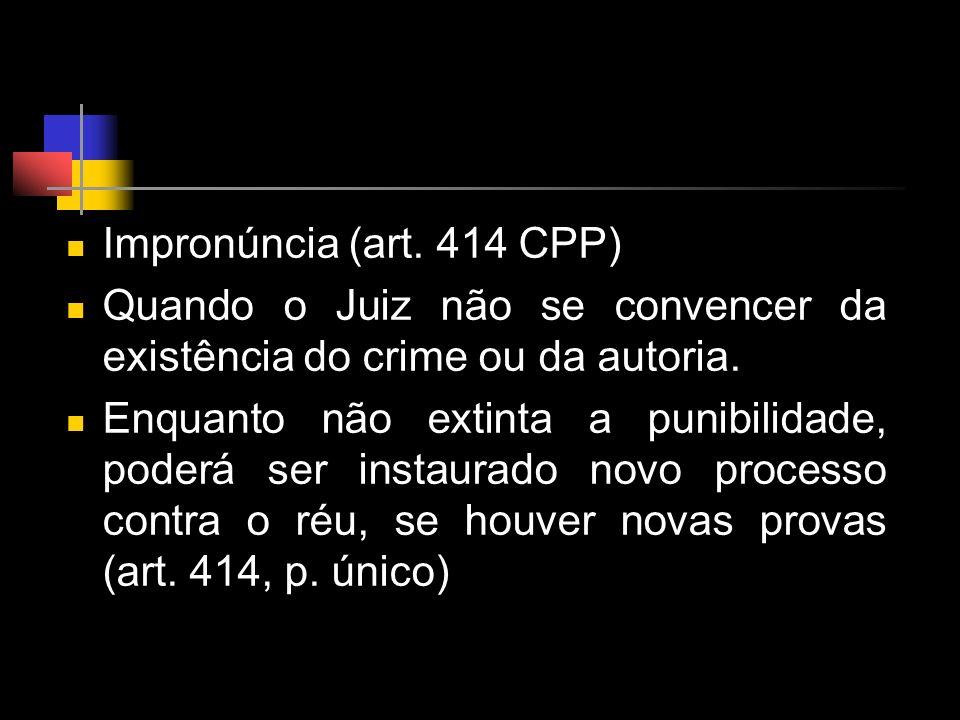 Impronúncia (art. 414 CPP) Quando o Juiz não se convencer da existência do crime ou da autoria.