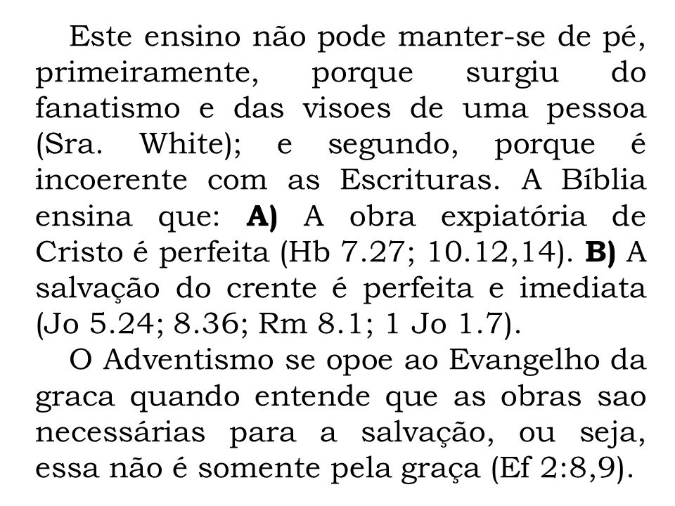 Este ensino não pode manter-se de pé, primeiramente, porque surgiu do fanatismo e das visoes de uma pessoa (Sra. White); e segundo, porque é incoerente com as Escrituras. A Bíblia ensina que: A) A obra expiatória de Cristo é perfeita (Hb 7.27; 10.12,14). B) A salvação do crente é perfeita e imediata (Jo 5.24; 8.36; Rm 8.1; 1 Jo 1.7).