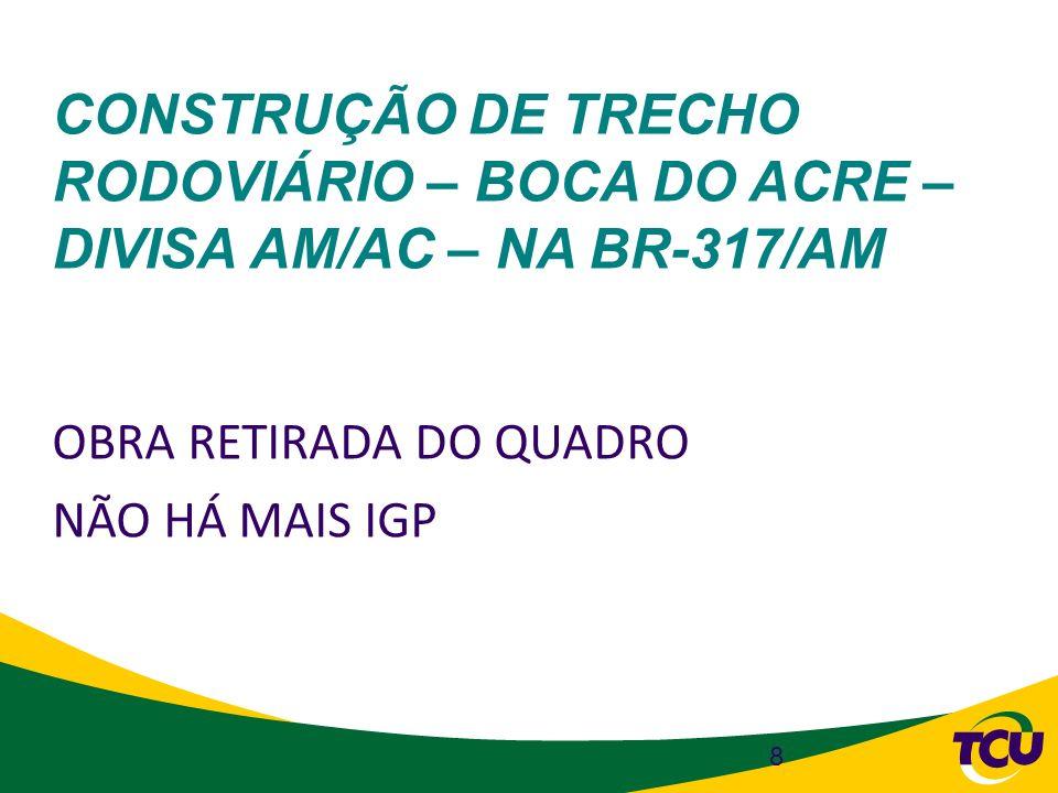 CONSTRUÇÃO DE TRECHO RODOVIÁRIO – BOCA DO ACRE – DIVISA AM/AC – NA BR-317/AM