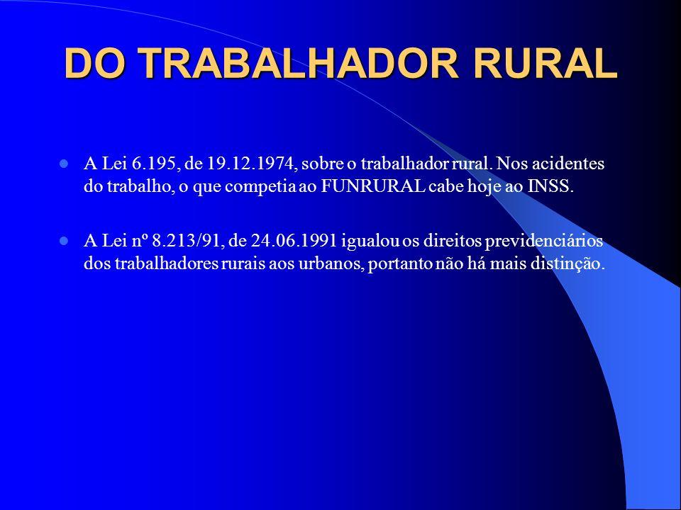 DO TRABALHADOR RURAL A Lei 6.195, de 19.12.1974, sobre o trabalhador rural. Nos acidentes do trabalho, o que competia ao FUNRURAL cabe hoje ao INSS.
