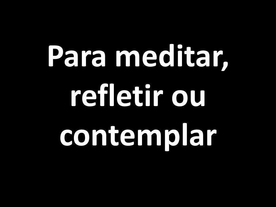 Para meditar, refletir ou contemplar