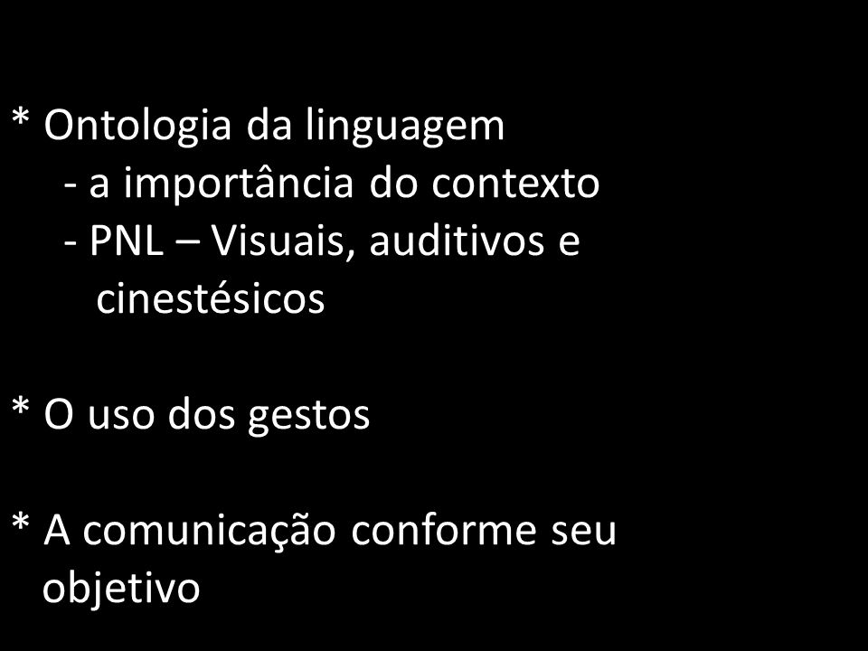 * Ontologia da linguagem - a importância do contexto - PNL – Visuais, auditivos e cinestésicos * O uso dos gestos * A comunicação conforme seu objetivo