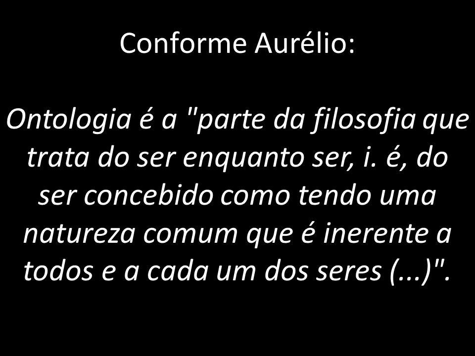 Conforme Aurélio: Ontologia é a parte da filosofia que trata do ser enquanto ser, i.