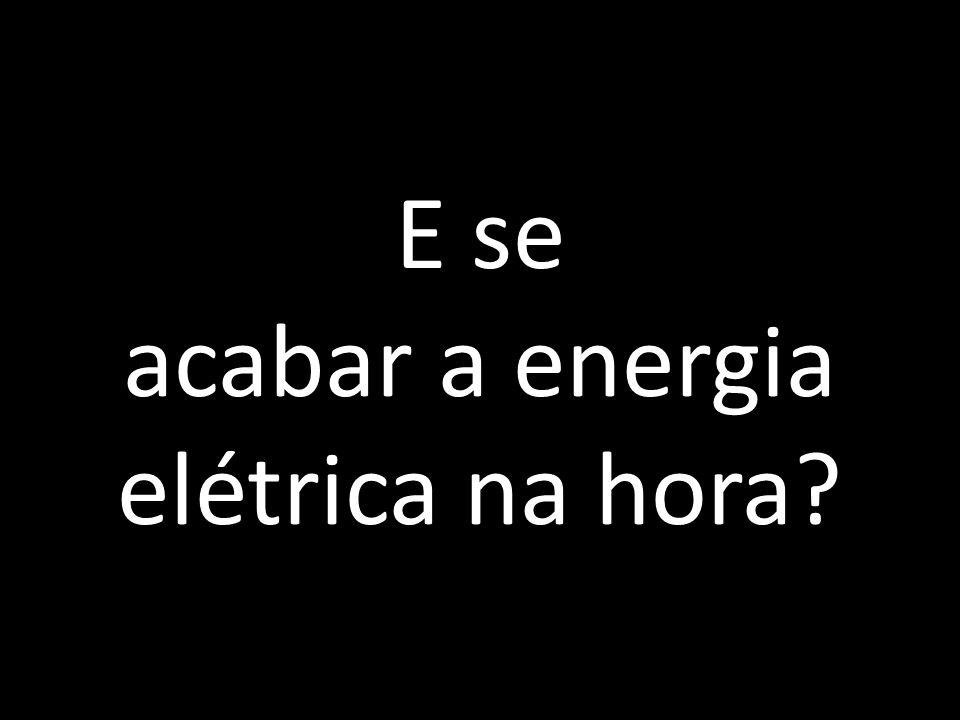 E se acabar a energia elétrica na hora