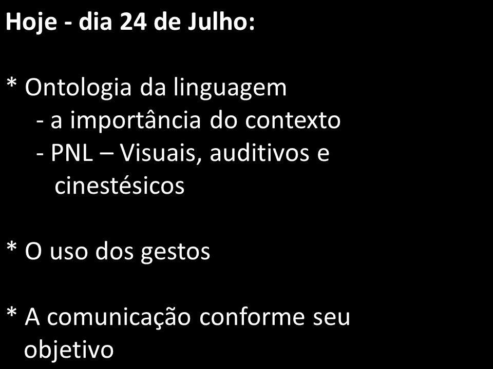 Hoje - dia 24 de Julho: * Ontologia da linguagem - a importância do contexto - PNL – Visuais, auditivos e cinestésicos * O uso dos gestos * A comunicação conforme seu objetivo