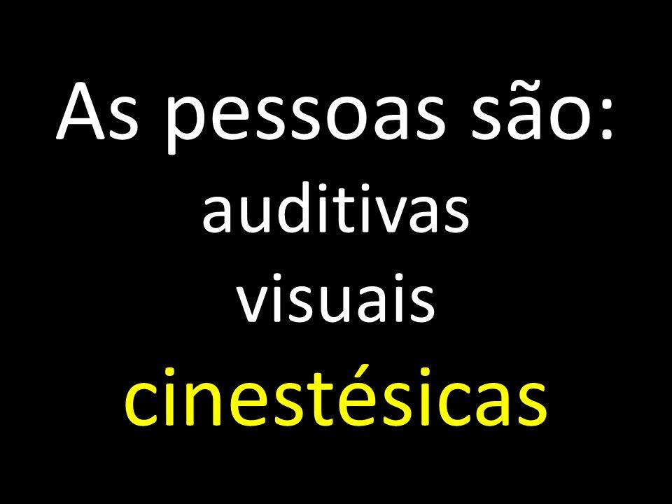 As pessoas são: auditivas visuais cinestésicas