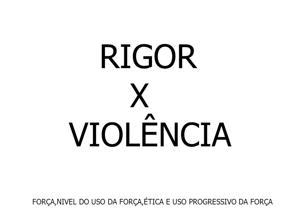 RIGOR X VIOLÊNCIA FORÇA,NIVEL DO USO DA FORÇA,ÉTICA E USO PROGRESSIVO DA FORÇA