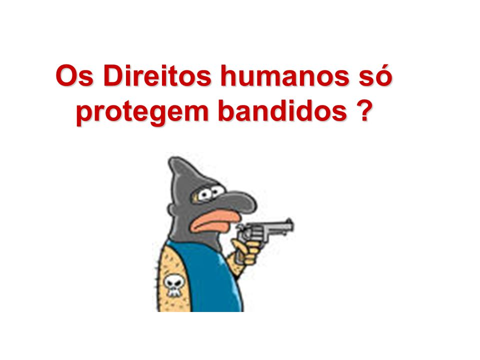 Os Direitos humanos só protegem bandidos
