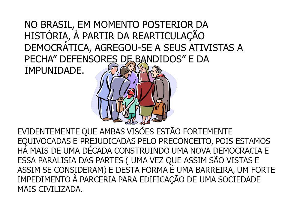 NO BRASIL, EM MOMENTO POSTERIOR DA HISTÓRIA, À PARTIR DA REARTICULAÇÃO DEMOCRÁTICA, AGREGOU-SE A SEUS ATIVISTAS A PECHA DEFENSORES DE BANDIDOS E DA IMPUNIDADE.