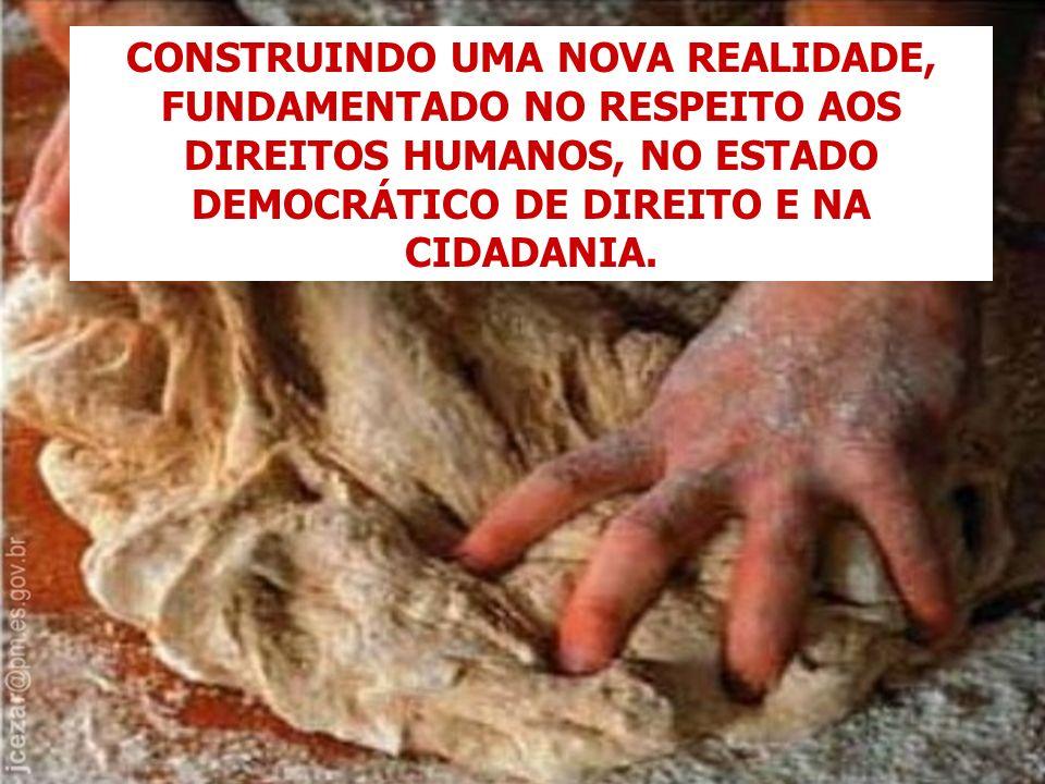 CONSTRUINDO UMA NOVA REALIDADE, FUNDAMENTADO NO RESPEITO AOS DIREITOS HUMANOS, NO ESTADO DEMOCRÁTICO DE DIREITO E NA CIDADANIA.