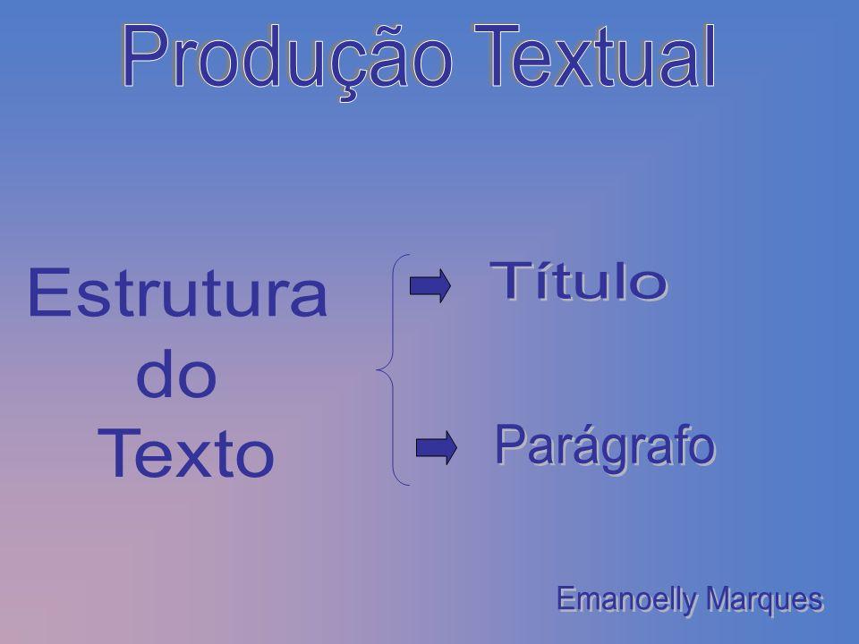 Produção Textual Título Estrutura do Texto Parágrafo Emanoelly Marques
