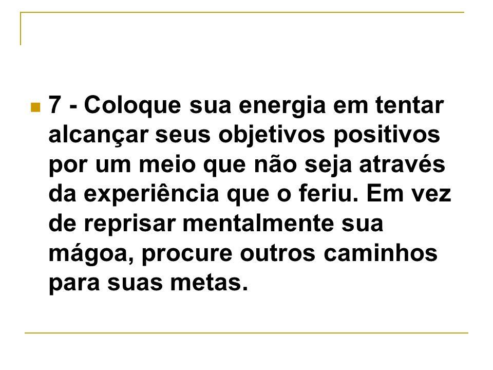 7 - Coloque sua energia em tentar alcançar seus objetivos positivos por um meio que não seja através da experiência que o feriu.
