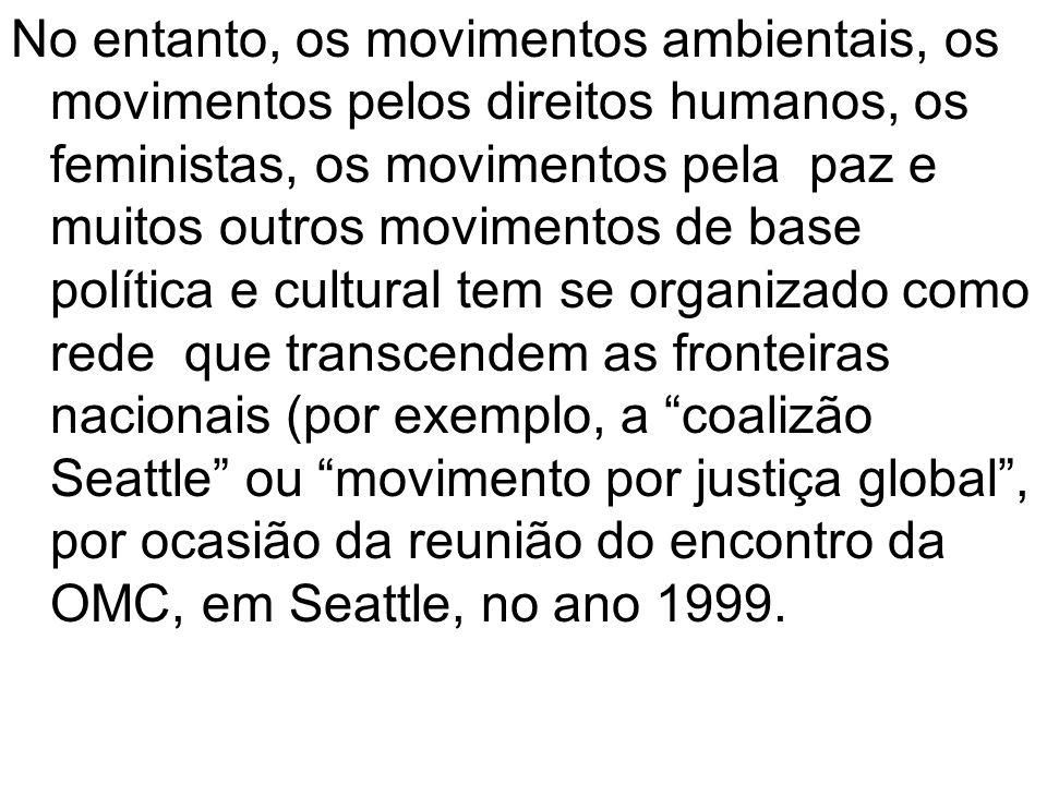 No entanto, os movimentos ambientais, os movimentos pelos direitos humanos, os feministas, os movimentos pela paz e muitos outros movimentos de base política e cultural tem se organizado como rede que transcendem as fronteiras nacionais (por exemplo, a coalizão Seattle ou movimento por justiça global , por ocasião da reunião do encontro da OMC, em Seattle, no ano 1999.