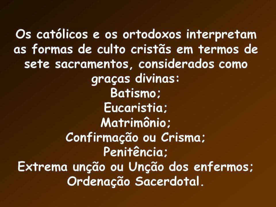 Os católicos e os ortodoxos interpretam as formas de culto cristãs em termos de sete sacramentos, considerados como graças divinas: Batismo; Eucaristia; Matrimônio; Confirmação ou Crisma; Penitência; Extrema unção ou Unção dos enfermos; Ordenação Sacerdotal.
