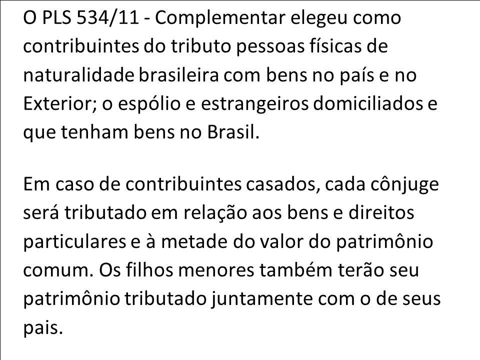 O PLS 534/11 - Complementar elegeu como contribuintes do tributo pessoas físicas de naturalidade brasileira com bens no país e no Exterior; o espólio e estrangeiros domiciliados e que tenham bens no Brasil.